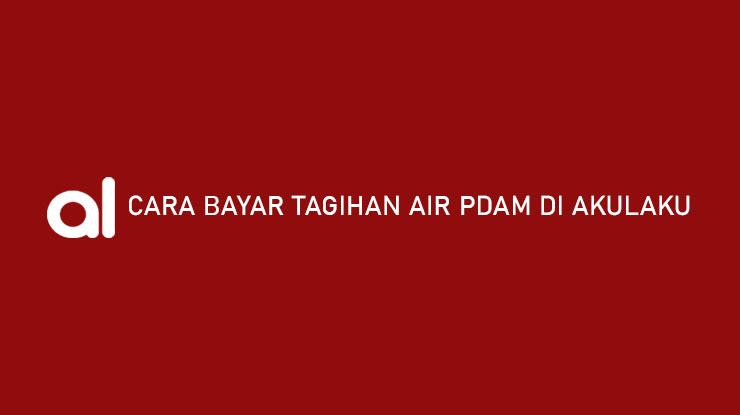 Cara Bayar Tagihan Air PDAM di Akulaku Syarat Admin Jatuh Tempo