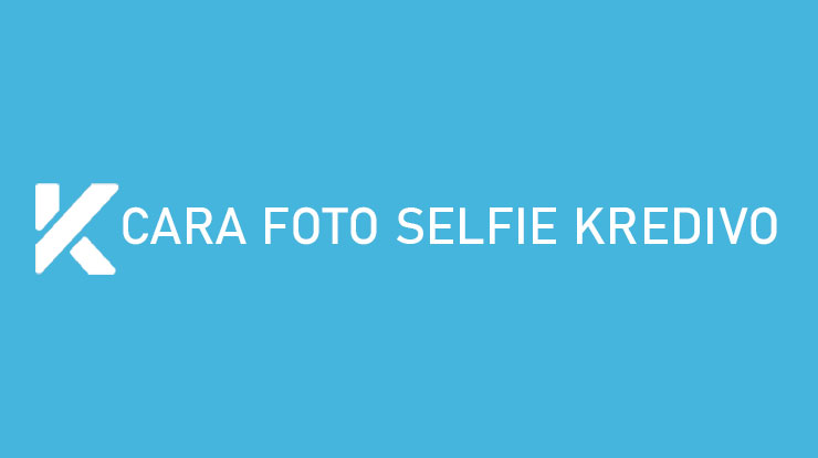 Cara Foto Selfie Kredivo Dijamin Pendaftaran Berhasil