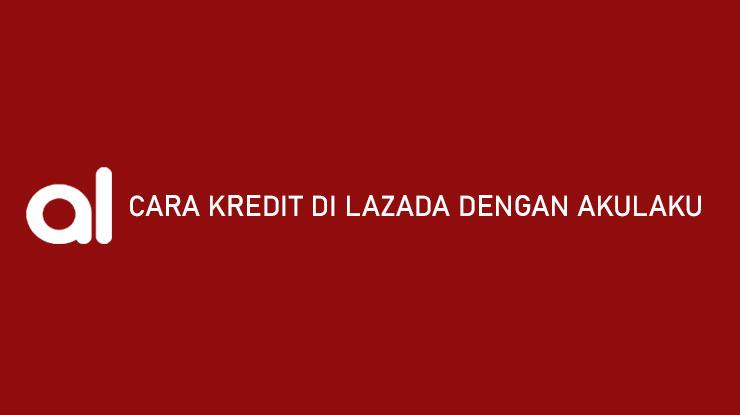 Cara Kredit di Lazada Dengan Akulaku Syarat Limit Cicilan