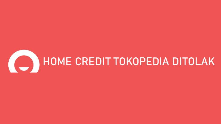 Home Credit Tokopedia Ditolak Penyebab Cara Mengatasi