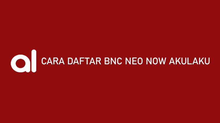 Cara Daftar BNC Neo Now Akulaku Syarat Keuntungan