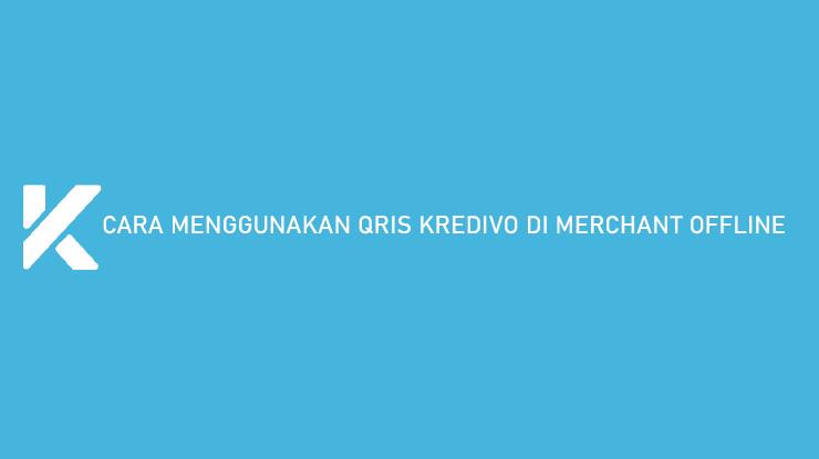 Cara Menggunakan QRIS Kredivo di Merchant Offline Biaya Admin
