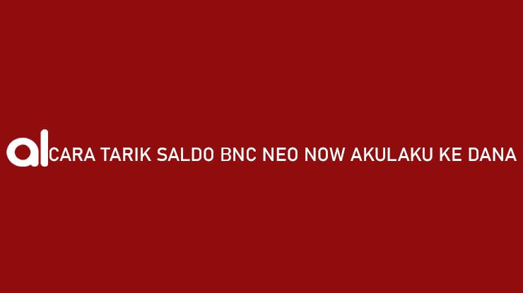 Cara Tarik Saldo BNC Neo Now Akulaku ke DANA Limit Admin