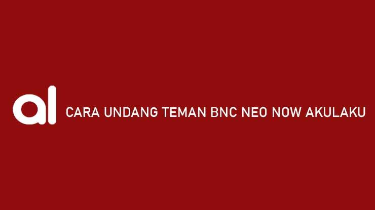 Cara Undang Teman BNC Neo Now Akulaku Syarat Keuntungan