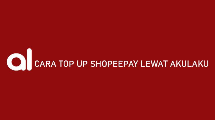 Cara Top Up Shopeepay Lewat Akulaku, Dijamin 100% Berhasil