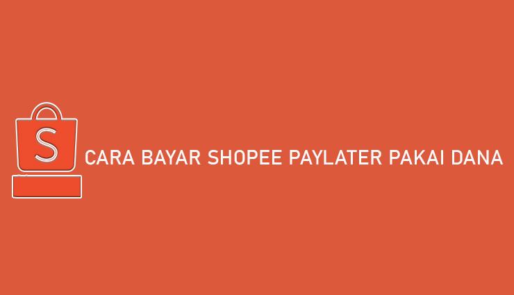 Cara Bayar Shopee PayLater Pakai DANA Biaya Batas Pembayaran