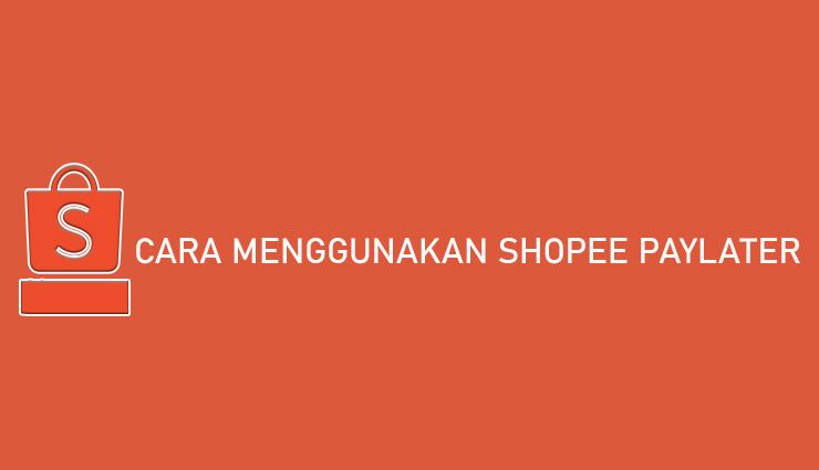 Cara Menggunakan Shopee PayLater Syarat Tenor