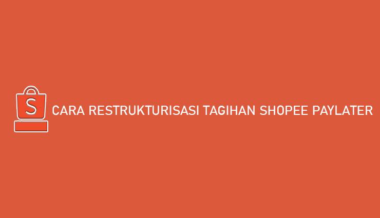 Cara Restrukturisasi Tagihan Shopee PayLater Syarat Keuntungan