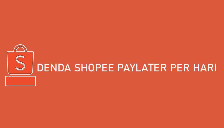 Denda Shopee PayLater Per Hari Cara Bayar Biaya Keterlambatan