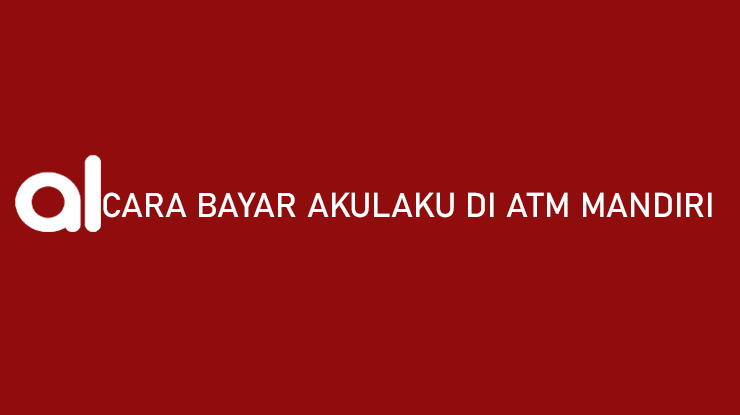 Cara Bayar Akulaku di ATM Mandiri Admin Jatuh Tempo