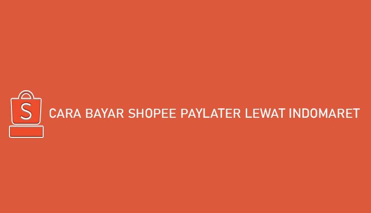 Cara Bayar Shopee PayLater Lewat Indomaret Gratis Biaya Admin
