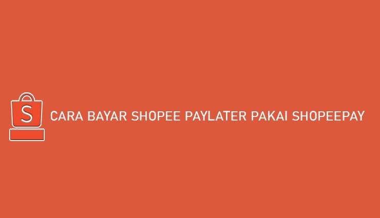 Cara Bayar Shopee PayLater Pakai ShopeePay Simpel Banget