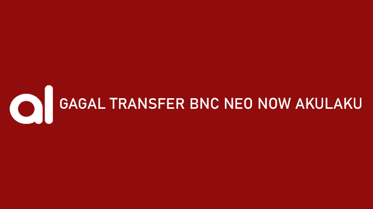 Gagal Transfer BNC Neo Now Akulaku Penyebab Cara Mengatasi