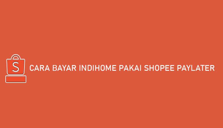 Cara Bayar Indihome Pakai Shopee PayLater Gampang Banget