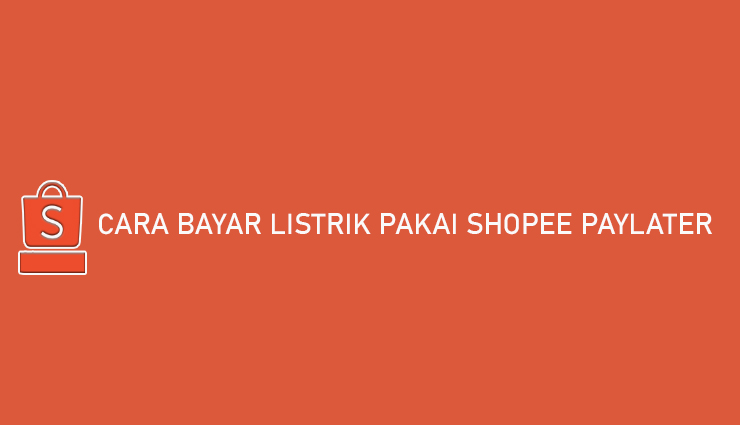 Cara Bayar Listrik Pakai Shopee PayLater Bayar Bulan Depan