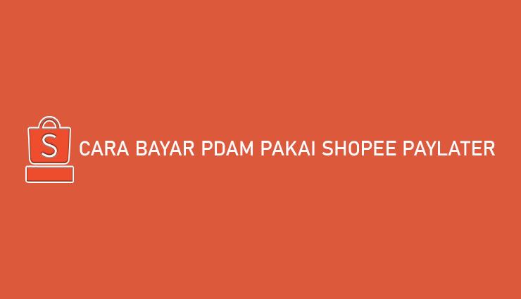 Cara Bayar PDAM Pakai Shopee PayLater Bisa Tempo Cicilan