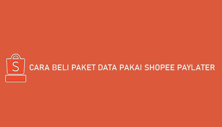 Cara Beli Paket Data Pakai Shopee PayLater Bayar Bulan Depan