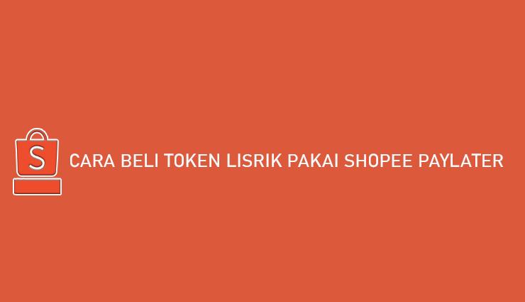 Cara Beli Token Lisrtik Pakai Shopee PayLater Bayar Bulan Depan