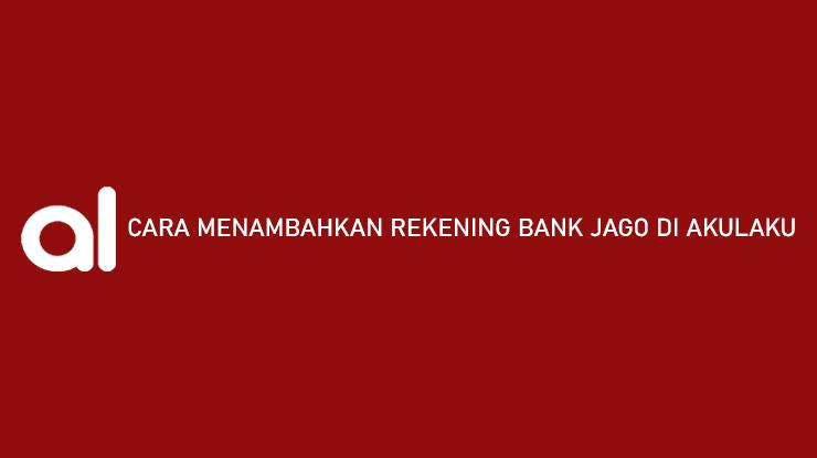 Cara Menambahkan Rekening Bank Jago di Akulaku Gampang Banget