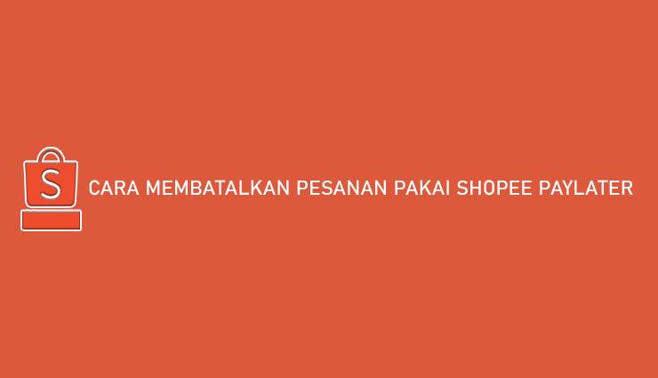 Cara Membatalkan Pesanan Pakai Shopee PayLater 100 Disetujui