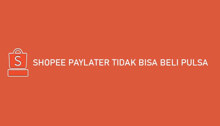 Shopee PayLater Tidak Bisa Beli Pulsa Begini Cara Mengatasinya